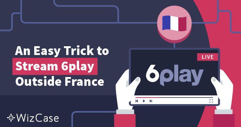 Astuce GRATUITE pour regarder 6play en dehors de la France Wizcase